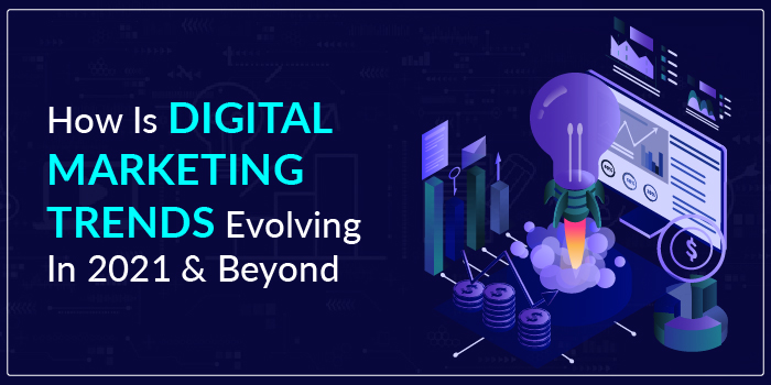 How is digital marketing trends evolving in 2021 & beyond